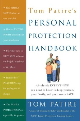 Tom Patire's Personal Protection Handbook: Absolutely Everything You Need to Know to Keep Yourself, Your Family, and Your Assets Safe