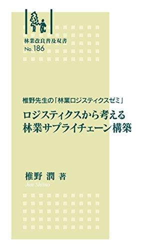 林業改良普及双書No.186 椎野先生の「林業ロジスティクスゼミ」 ロジスティクスから考える林業サプライチェーン構築