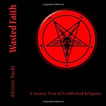 Wasted Faith: A Satanic View of Established Religions: A Satanic View of Established Religions