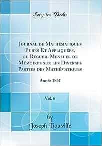 Journal de Mathématiques Pures Et Appliquées, ou Recueil Mensuel de Mémoires sur les Diverses Parties des Mathématiques, Vol.