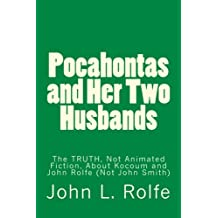 Pocahontas and Her Two Husbands: The TRUTH, Not Animated Fiction, About Her Marriages to Kocoum and John Rolfe (Not John Smith)