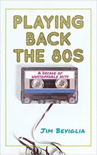 Playing Back the 80s: A Decade of Unstoppable Hits: Jim Beviglia