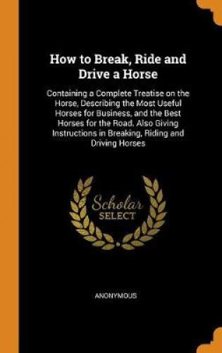 How to Break, Ride and Drive a Horse: Containing a Complete Treatise on the Horse, Describing the Most Useful Horses for Business, and the Best Horses ... in Breaking, Riding and Driving Horses