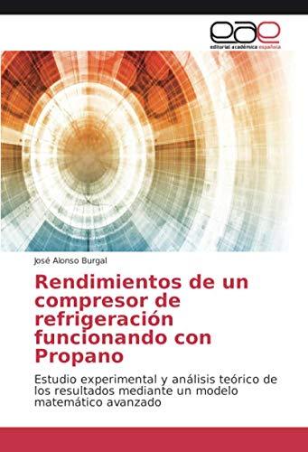 Rendimientos de un compresor de refrigeración funcionando con Propano: Estudio experimental y análisis teórico de los resultados mediante un modelo matemático avanzado (Spanish Edition)