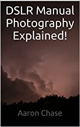 DSLR Manual Photography Explained! - How to Use Manual Mode... (Photography Revealed Book 2) (English Edition)