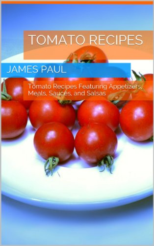 Tomato Sauce Recipe - Quick and Easy Tomato Recipes: Quick and Easy Tomato Recipes Featuring Appetizers, Meals, Sauces, and Salsas