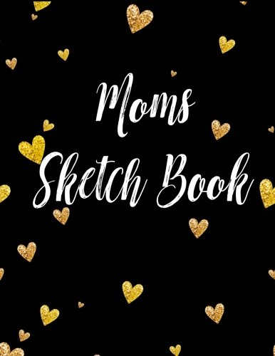 Moms Sketch Book: 8.5 x 11, 120 Unlined Blank Pages For Unguided Doodling, Drawing, Sketching & Writing