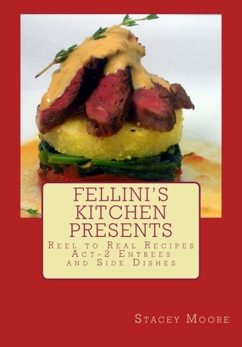 Fellini's Kitchen Presents Reel to Real Recipes: Act-2 Entrees and Side Dishes by Ms Stacey Moore