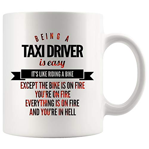 - Taxi Driver Coffee Mug 15 oz white. Being A Taxi Driver Is Easy Like Riding A Bike Except The Bike Is On Fire You're On Fire And In Hell Funny Gifts for Women Men