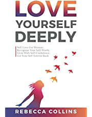 Love Yourself Deeply: Self-Love For Women, Recognize Your Self-Worth, Glow With Self-Confidence, Get Your Self-Esteem Back