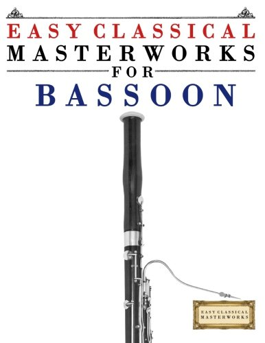 Easy Classical Masterworks for Bassoon: Music of Bach, Beethoven, Brahms, Handel, Haydn, Mozart, Schubert, Tchaikovsky, Vivaldi and Wagner