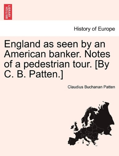 England as seen by an American banker. Notes of a pedestrian tour. [By C. B. Patten.] pdf epub