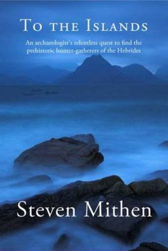 To the Islands: An Archaeologist's Relentless Quest to Find the Prehistoric Hunter-Gatherers of the Hebrides