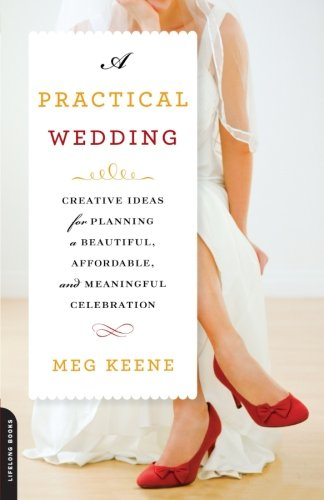 A Practical Wedding: Creative Ideas for Planning a Beautiful, Affordable, and Meaningful Celebration -