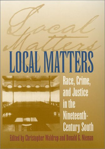 Local Matters  Race  Crime  And Justice In The Nineteenth Century South  Studies In The Legal History Of The South Ser