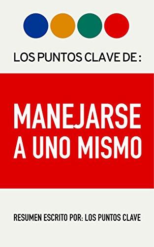 Resumen: Manejarse A Uno Mismo: Saber Quién Eres Es Lo Más Importante Para Tener Éxito. (Spanish Edition)
