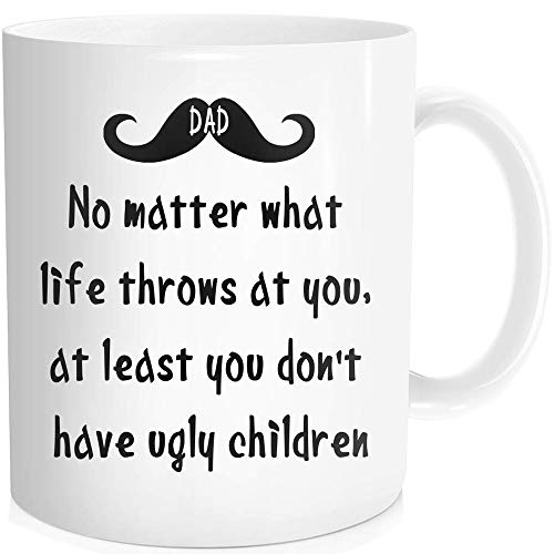 Funny Coffee Mug Inspirational Quote For Dad Father - No Matter What Life Throws At You, At Least You Don't Have Ugly Children - Birthday Fathers Day Gift, White Fine-Bone Ceramic 11 oz
