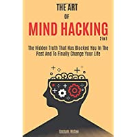 The Art Of Mind Hacking 2 In 1: The Hidden Truth That Has Blocked You In The Past...