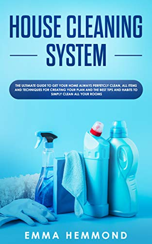 House Cleaning System: The Ultimate Guide to Get Your Home Always Perfectly Clean, Get all Items and Techniques for Creating Your Plan with Best Tips and Habits to Simply Clean all Your Rooms