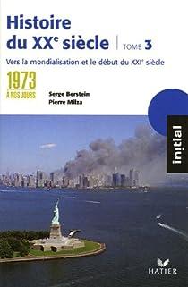 Histoire du XXe siècle. Tome 3, de 1973 à nos jours : vers la mondialisation et le XXIe siècle par Berstein
