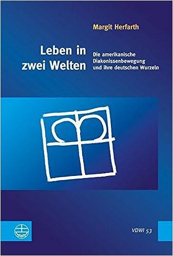 Leben in Zwei Welten: Die Amerikanische Diakonissenbewegung Und Ihre Deutschen Wurzeln