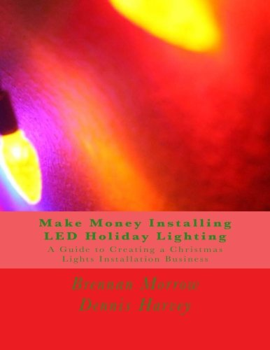 Make Money Installing LED Holiday Lighting: A Guide to Creating a Christmas Lights Installation Business
