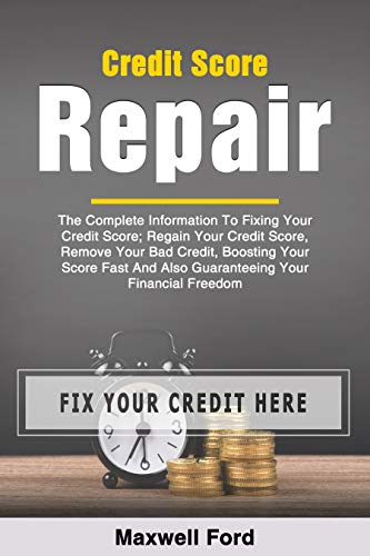 Credit Score Repair: The Complete Information To Fixing Your Credit Score; Regain Your Credit Score, Remove Your Bad Credit, Boosting Your Score Fast And Also Guaranteeing Your Financial Freedom by [Ford, Maxwell]