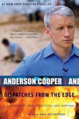 By Anderson Cooper Dispatches from the Edge: A Memoir of Wars, Disaster, and Survival