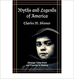 [ [ [ Myths and Legends of America: Strange Tales from Our Country's History [ MYTHS AND LEGENDS OF AMERICA: STRANGE TALES FROM OUR COUNTRY'S HISTORY ] By Skinner, Charles M ( Author )Dec-01-2007