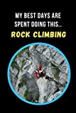 My Best Days Are Spent Doing This.. Rock Climbing: Novelty Lined Notebook / Journal To Write In Perfect Gift Item (6 x 9 inches)
