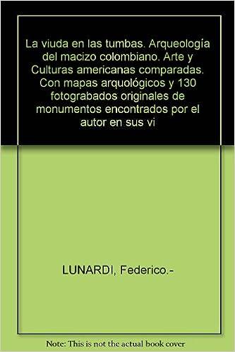 La viuda en las tumbas. Arqueología del macizo colombiano. Arte y Culturas americanas comparadas. Con mapas arquológicos y 130 fotograbados originales de ...