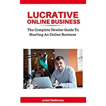Lucrative Online Business:  The Complete Newbie Guide To Starting An Online Business