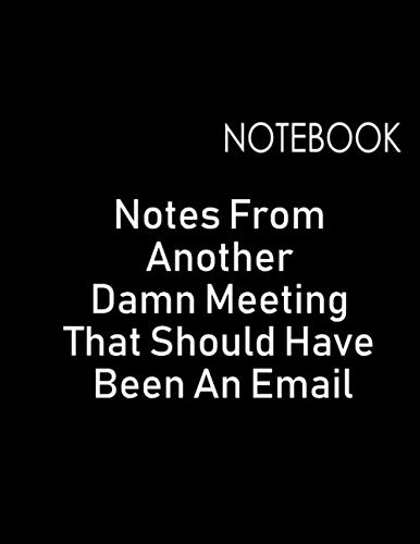 (Notebook: Notes From Another Damn Meeting That Should Have Been An Email: Funny Saying Quote Journal & Diary About Boring Meetings, Great Gifts For ... And Staff Members (Damn Boring Meetings))