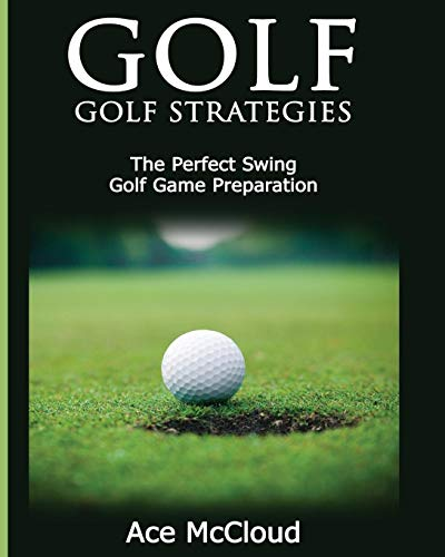 Golf: Golf Strategies: The Perfect Swing: Golf Game Preparation (Best Strategies Exercises Nutrition & Training) (Best Golf Fitness Exercises)