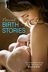 Natural Birth Stories: The Real Mom's Guide to an Empowering Natural Birth