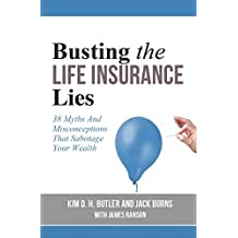 Busting the Life Insurance Lies: 38 Myths and Misconceptions That Sabotage Your Wealth (Busting the Money Myths Series Book 4)