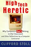 High Tech Heretic: Why Computers Don't Belong in the Classroom and Other Reflections by a Computer Contrarian