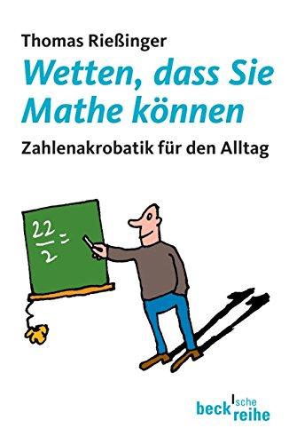 Wetten, dass Sie Mathe können: Zahlenakrobatik für den Alltag (Beck'sche Reihe)