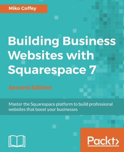 Building Business Websites with Squarespace 7: Master the Squarespace platform to build professional websites that boost your businesses, 2nd Edition