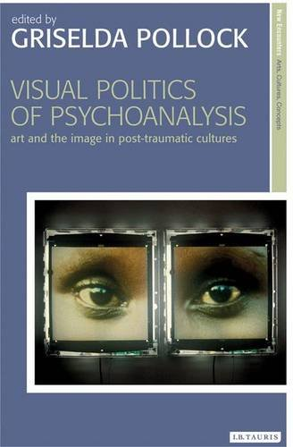 Visual Politics of Psychoanalysis: Art in Post-Traumatic Cultures (New Encounters: Arts, Cultures, Concepts)
