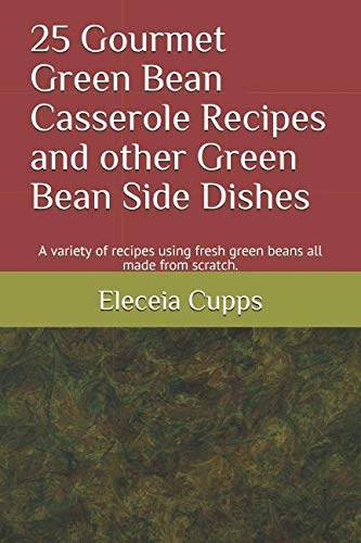 25 Gourmet Green Bean Casserole Recipes and other Green Bean Side Dishes: A variety of recipes using fresh green beans all made from scratch. by Eleceia Cupps