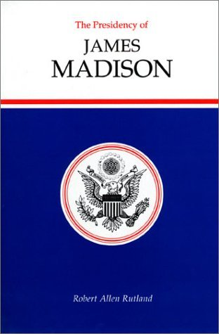 The Presidency of James Madison (American Presidency Series) (American Presidency (Univ of Kansas Hardcover)) by Robert Allen Rutland (1990-05-14)