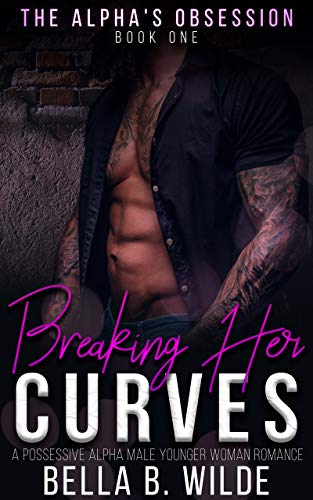 Breaking Her Curves: A Possessive Alpha Male Younger Woman Romance (The Alpha's Obsession Book 1) (Best Selling Male Romance Authors)