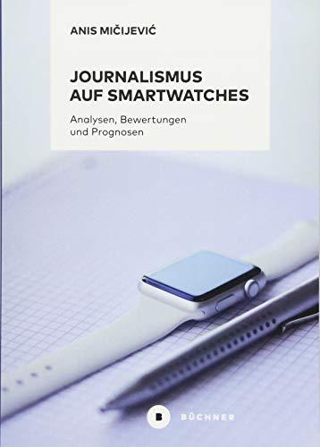 Journalismus auf Smartwatches: Analysen, Bewertungen und Prognosen. Komplementäre Erweiterung zu Smartphones oder technisches Tor zu eigenständigen digitalen Erzählformen?