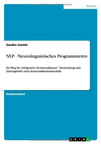 NLP - Neurolinguistisches Programmieren: Ein Weg für erfolgreiche Kommunikation? - Entwicklung und Hintergründe eines Kommunikationsmodells Taschenbuch – 1. Oktober 2010 Sandra Janicki GRIN Verlag 3640714067 Communication studies