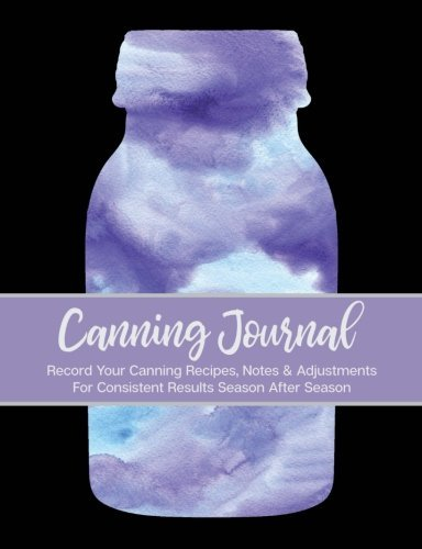 Canning Journal: 209 Pages; Record Your Canning Recipes, Notes & Adjustments For Consistent Results Season After Season by Picadilly Printables