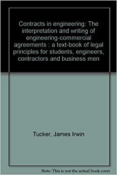 Contracts in Engineering: The Interpretation and Writing of Engineering-Commercial Agreements (A Text-book of Legal Principles for Students, Engineers, Contractors and Business Men)