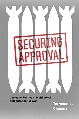 Securing Approval: Domestic Politics and Multilateral Authorization for War (Chicago Series on International and Domestic Institutions) (Multilateral Arms Control)