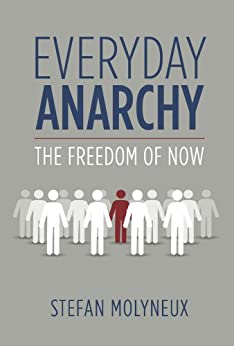 Everyday Anarchy: The Freedom of Now by [Molyneux, Stefan]