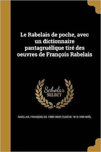 Le Rabelais de Poche, Avec Un Dictionnaire Pantagruelique Tire Des Oeuvres de Francois Rabelais (French Edition): Eugene 1816-1899 Noel, Francois Rabelais: ...